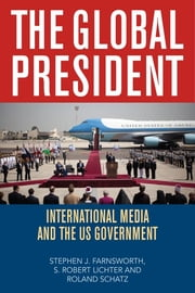 The Global President - International Media and the US Government ebook by Stephen J. Farnsworth,S. Robert Lichter,Roland Schatz