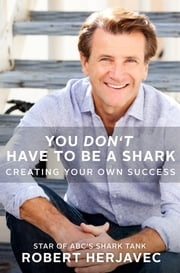 You Don't Have to Be a Shark - Creating Your Own Success ebook by Robert Herjavec