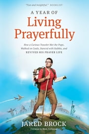 A Year of Living Prayerfully - How A Curious Traveler Met the Pope, Walked on Coals, Danced with Rabbis, and Revived His Prayer Life ebook by Jared Brock,Mark Buchanan