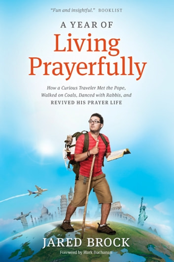 A Year of Living Prayerfully - How A Curious Traveler Met the Pope, Walked on Coals, Danced with Rabbis, and Revived His Prayer Life ebook by Jared Brock