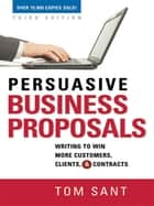 Persuasive Business Proposals - Writing to Win More Customers, Clients, and Contracts ebook by Tom Sant