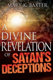 A Divine Revelation of Satan's Deceptions ebook by Mary K. Baxter