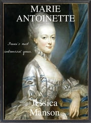 Marie Antoinette: France's Most Controversial Queen ebook by Ashleigh Jenson