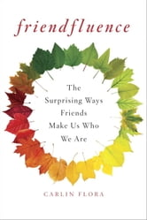 Friendfluence - The Surprising Ways Friends Make Us Who We Are ebook by Carlin Flora