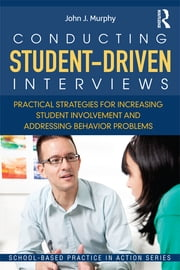 Conducting Student-Driven Interviews - Practical Strategies for Increasing Student Involvement and Addressing Behavior Problems ebook by John J. Murphy