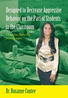 Designed to Decrease Aggressive Behavior on the Part of Students in the Classroom ebook by Dr. Roxanne Contee