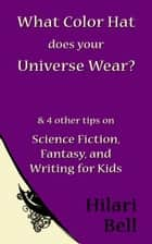 What Color Hat does your Universe Wear? & 4 other tips on Science Fiction, Fantasy and Writing for Kids ebook door Hilari Bell
