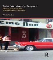 Baby, You are My Religion - Women, Gay Bars, and Theology Before Stonewall ebook by Marie Cartier