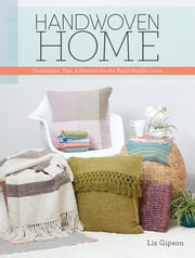 Handwoven Home - Weaving Techniques, Tips, and Projects for the Rigid-Heddle Loom ebook by Liz Gipson