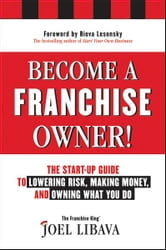 Become a Franchise Owner! - The Start-Up Guide to Lowering Risk, Making Money, and Owning What you Do ebook by Joel Libava
