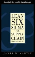 Lean Six Sigma for Supply Chain Management, Appendix II - Key Lean Six Sigma Concepts ebook by James Martin