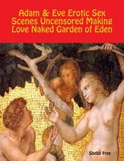 Adam & Eve Erotic Sex Scenes Uncensored: Making Love Naked Garden of Eden ebook by Shelby Free
