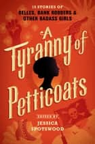 A Tyranny of Petticoats - 15 Stories of Belles, Bank Robbers & Other Badass Girls eBook by Jessica Spotswood, Kekla Magoon, Elizabeth Wein,...