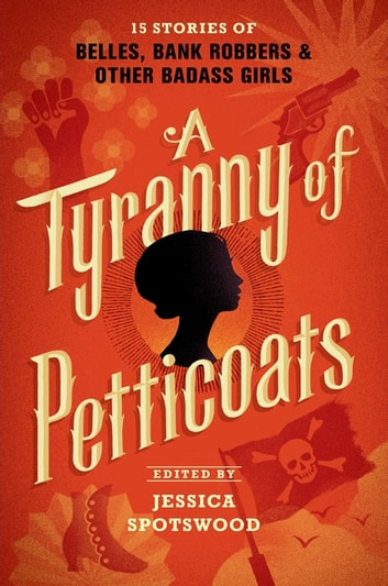 A Tyranny of Petticoats - 15 Stories of Belles, Bank Robbers & Other Badass Girls ebook by Kekla Magoon,Elizabeth Wein,Marie Lu,Andrea Cremer,Beth Revis,Marissa Meyer,Robin LaFevers,Katherine Longshore,Lindsay Smith,Saundra Mitchell,Caroline Tung Richmond,Robin Talley,Jessica Spotswood,Y. S. Lee,J. Anderson Coats