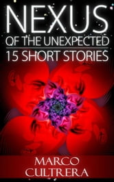 Nexus of the Unexpected: 15 Short Stories ebook by Marco Cultrera