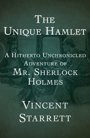 The Unique Hamlet - A Hitherto Unchronicled Adventure of Mr. Sherlock Holmes ebook by Vincent Starrett