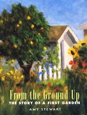 From the Ground Up: The Story of a First Garden - The Story of a First Garden ebook by Amy Stewart