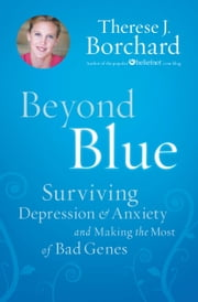 Beyond Blue - Surviving Depression & Anxiety and Making the Most of Bad Genes ebook by Therese Borchard