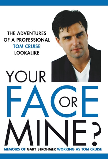 Your Face or Mine - The Adventures of a Professional Tom Cruise Lookalike ebook by Gary Strohmer