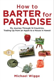 How to Barter for Paradise - My Journey through 14 Countries, Trading Up from an Apple to a House in Hawaii ebook by Michael Wigge