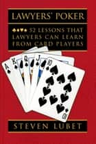 Lawyers' Poker - 52 Lessons that Lawyers Can Learn from Card Players ebook by Steven Lubet