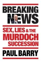 Breaking News - Sex, lies and the Murdoch succession ebook by