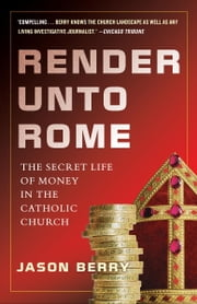 Render Unto Rome - The Secret Life of Money in the Catholic Church ebook by Jason Berry