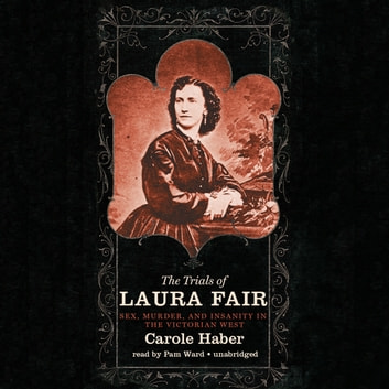 The Trials of Laura Fair - Sex, Murder, and Insanity in the Victorian West audiobook by Carole Haber