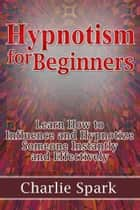 Hypnotism for Beginners: Learn How to Influence and Hypnotize Someone Instantly and Effectively ebook by Charlie Spark