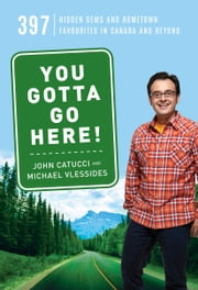 You Gotta Go Here! - 397 Hidden Gems and Hometown Favourites in Canada and Beyond ebook by John Catucci, Michael Vlessides