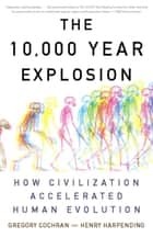 The 10,000 Year Explosion - How Civilization Accelerated Human Evolution ebook by Gregory Cochran, Henry Harpending