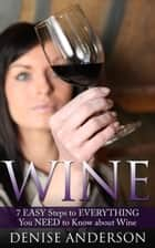 Wine: 7 Easy Steps to Everything You Need to Know about Wine ebook by Denise Anderson