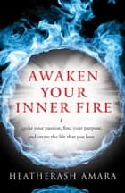 Awaken Your Inner Fire - Ignite Your Passion, Find Your Purpose, and Create the Life That You Love eBook by HeatherAsh Amara