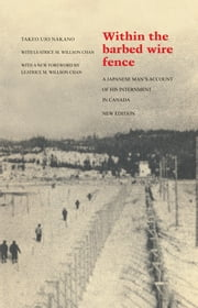 Within the Barbed Wire Fence - A Japanese Man's Account of his Internment in Canada ebook by Takeo Ujo Nakano,Leatrice M. Willson Chan,Leatrice M. Willson Chan