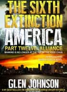 The Sixth Extinction America: Part Twelve – Alliance. ebook by Glen Johnson