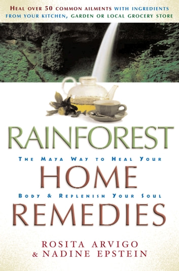 Rainforest Home Remedies - The Maya Way to Heal you Body and Replenish Your Soul eBook by Rosita Arvigo,Nadine Epstein