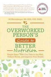 The Overworked Person's Guide to Better Nutrition - Simple Steps YOU Can Take to Eat Well, Reduce Stress, and Improve Your Health ebook by Jill   Weisenberger