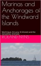 Marinas and Anchorages of the Windward Islands - Martinique, St-Lucia, St-Vincent and the Genadines, Grenada ebook by Roland Nyns