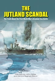 The Jutland Scandal - The Truth About the First World War's Greatest Sea Battles ebook by Reginald Bacon,John Harper