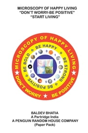 Microscopy of Happy Living – Don't Worry Be Positive - Start Living Be Positive Be Brave Be Strong and Be Happy ebook by Baldev Bhatia