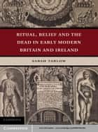 Ritual, Belief and the Dead in Early Modern Britain and Ireland ebook by Sarah Tarlow