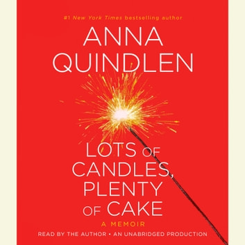 Lots of Candles, Plenty of Cake - A Memoir of a Woman's Life audiobook by Anna Quindlen