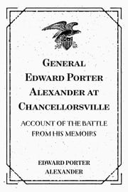 General Edward Porter Alexander at Chancellorsville: Account of the Battle from His Memoirs ebook by Edward Porter Alexander