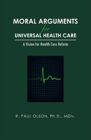Moral Arguments for Universal Health Care - A Vision for Health Care Reform ebook by R. Paul Olson, Ph.D., MDiv.