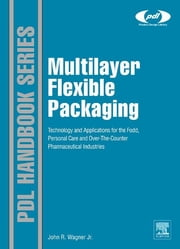 Multilayer Flexible Packaging - Technology and Applications for the Food, Personal Care, and Over-the-Counter Pharmaceutical Industries ebook by John R. Wagner, Jr.,John R. Wagner, Jr.