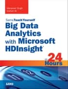 Big Data Analytics with Microsoft HDInsight in 24 Hours, Sams Teach Yourself ebook by Manpreet Singh, Arshad Ali