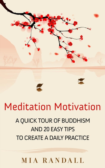 Meditation Motivation - A Quick Tour of Buddhism and 20 Easy Tips to Create a Daily Practice ebook by Mia Randall
