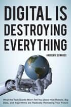 Digital Is Destroying Everything - What the Tech Giants Won't Tell You about How Robots, Big Data, and Algorithms Are Radically Remaking Your Future ebook by Andrew V. Edwards