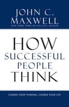 How Successful People Think - Change Your Thinking, Change Your Life ebook by John C. Maxwell