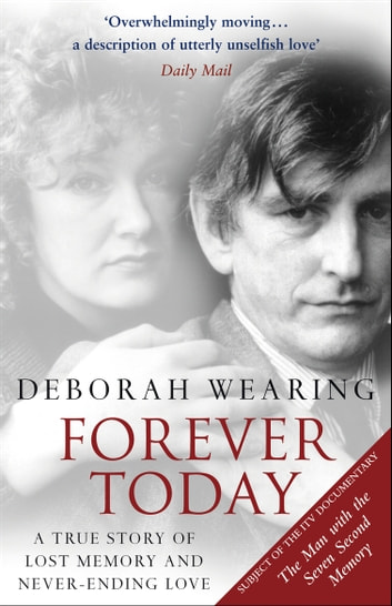 Forever Today - A Memoir Of Love And Amnesia ebook by Deborah Wearing